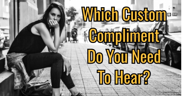 Which Custom Compliment Do You Need To Hear?