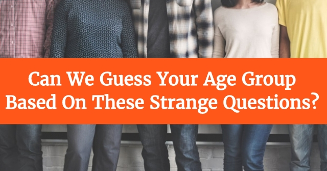 Can We Guess Your Age Group Based On These Strange Questions?