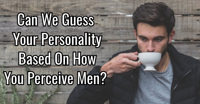 Can We Guess Your Personality Based On How You Perceive Men?