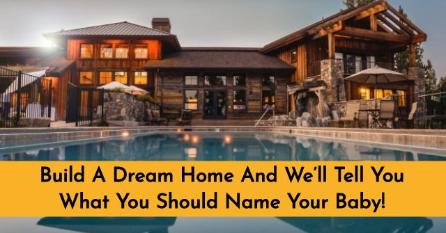 Build Your Perfect Dream Home And Weu0027ll Tell You Exactly What You Should  Name Your Baby! Can Your Wants And Needs Really Reveal Your Childu0027s Perfect  Name?