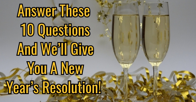 Answer These 10 Questions and We'll Give You A New Year's Resolution!