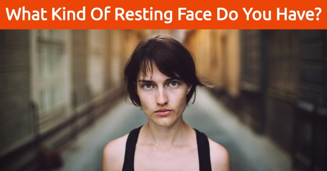 What Kind Of Resting Face Do You Have?