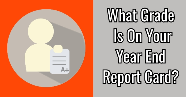What Grade Is On Your Year End Report Card?