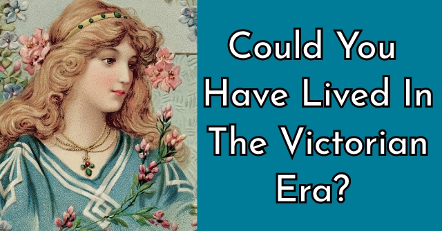 Could You Have Lived In The Victorian Era?