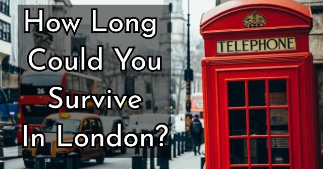 How Long Could You Survive In London?