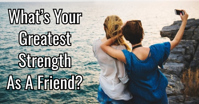 What's Your Greatest Strength As A Friend?