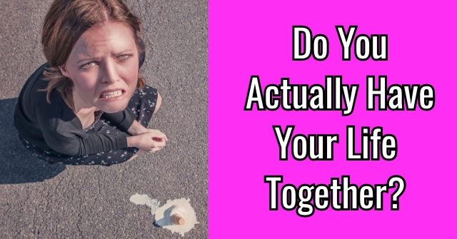 Do You Actually Have Your Life Together?