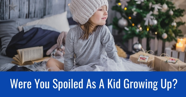 Were You Spoiled As A Kid Growing Up?