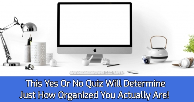 This Yes Or No Quiz Will Determine Just How Organized You Actually Are!