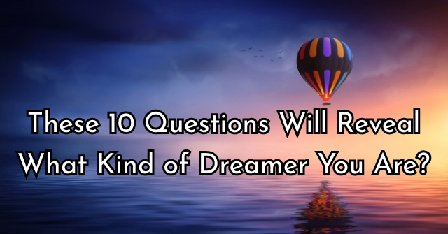 These 10 Questions Will Reveal What Kind of Dreamer You Are?