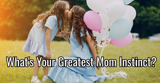 What's Your Greatest Mom Instinct?