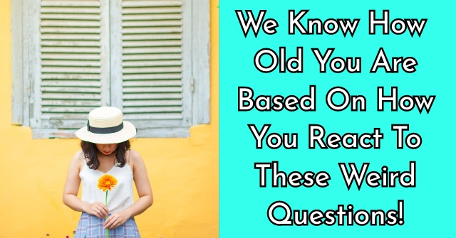We Know How Old You Are Based On How You React To These Weird Questions!