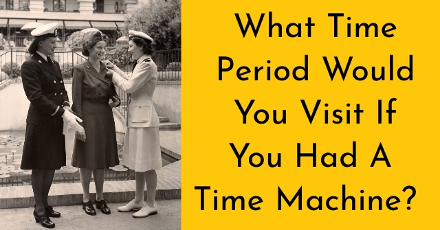 What Time Period Would You Visit If You Had A Time Machine?