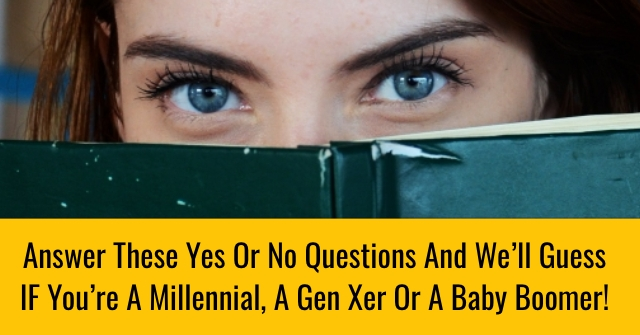 Answer These Yes Or No Questions And We'll Guess IF You're A Millennial, A Gen Xer Or A Baby Boomer!