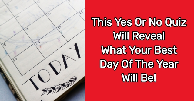This Yes Or No Quiz Will Reveal What Your Best Day Of The Year Will Be!