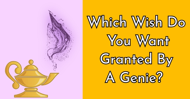 Which Wish Do You Want Granted By A Genie?