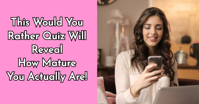 This Would You Rather Quiz Will Reveal How Mature You Actually Are!