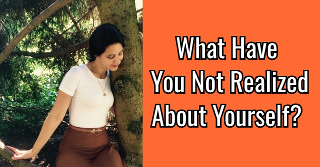What Have You Not Realized About Yourself?