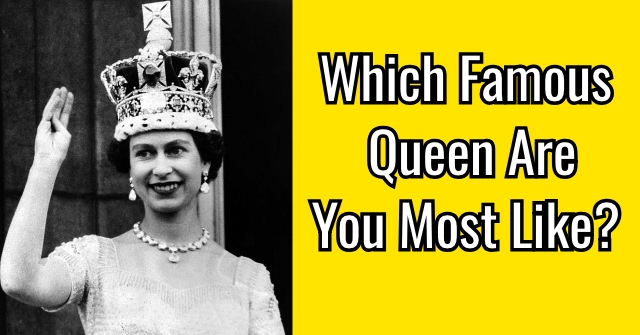 Which Famous Queen Are You Most Like?