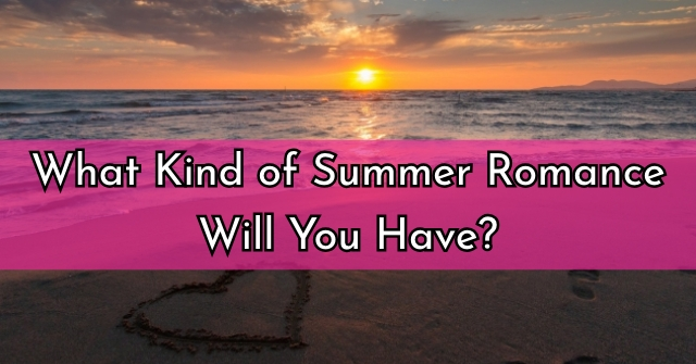 What Kind of Summer Romance Will You Have?