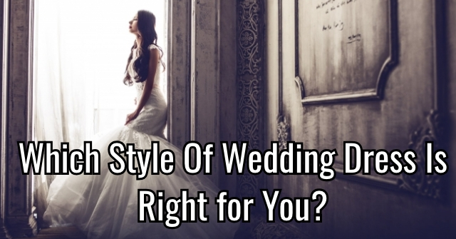 Which Style Of Wedding Dress Is Right for You?