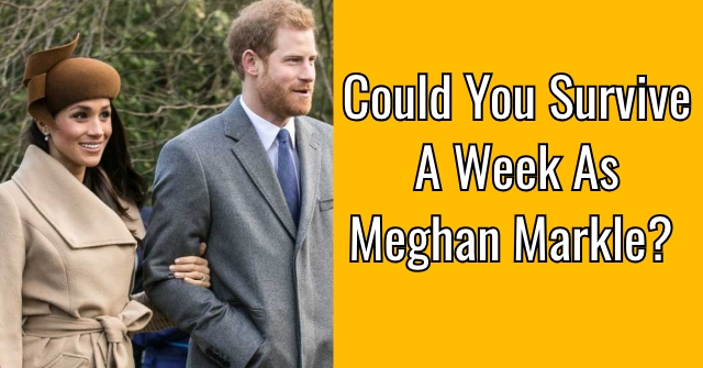 Could You Survive A Week As Meghan Markle?