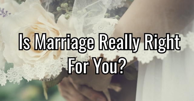 Is Marriage Really Right For You?
