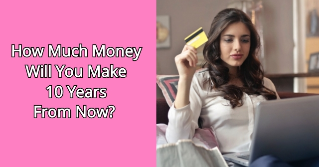 How Much Money Will You Make 10 Years From Now?