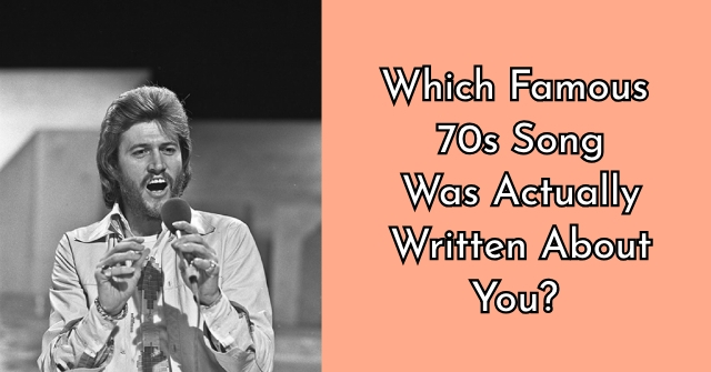 Which Famous 70s Song Was Actually Written About You?