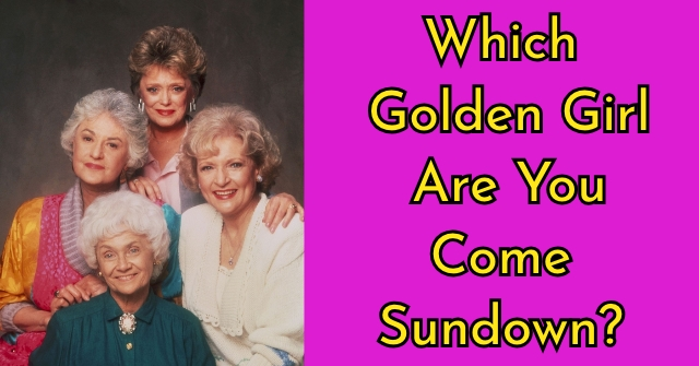 Which Golden Girl Are You Come Sundown?