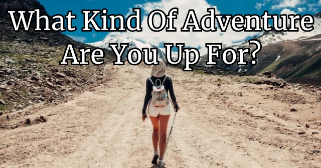 What Kind Of Adventure Are You Up For?