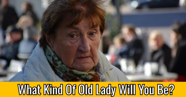 What Kind Of Old Lady Will You Be?
