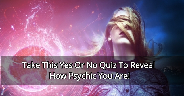Take This Yes Or No Quiz To Reveal How Psychic You Are!