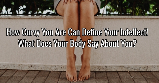 How Curvy You Are Can Define Your Intellect! What Does Your Body Say About You?