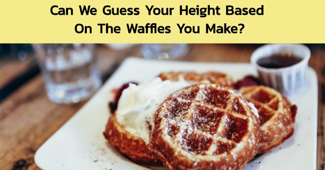 Can We Guess Your Height Based On The Waffles You Make?