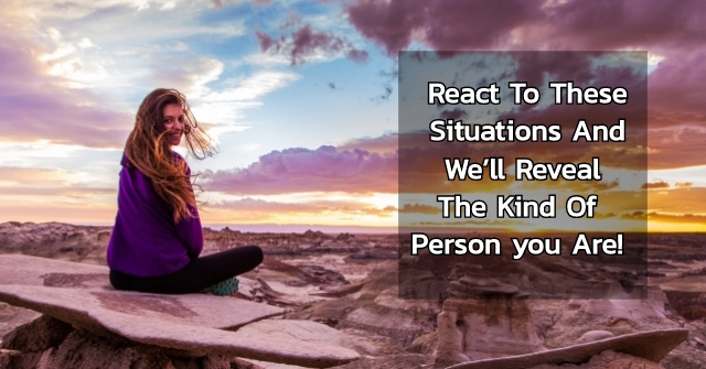 React To These Situations And We'll Reveal The Kind Of Person you Are!