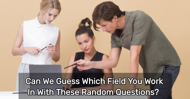 Can We Guess Which Field You Work In With These Random Questions?
