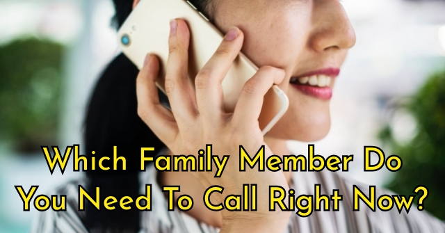Which Family Member Do You Need To Call Right Now?