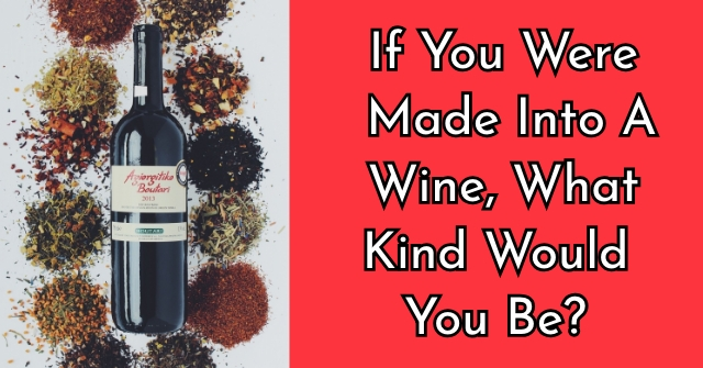 If You Were Made Into A Wine, What Kind Would You Be?