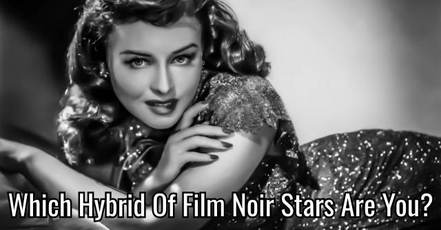Which Hybrid Of Film Noir Stars Are You?