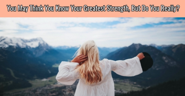 You May Think You Know Your Greatest Strength, But Do You Really?