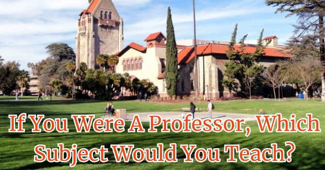 If You Were A Professor, Which Subject Would You Teach?