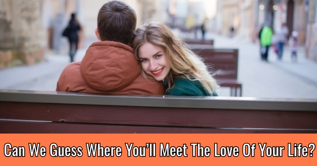 Can We Guess Where You'll Meet The Love Of Your Life?