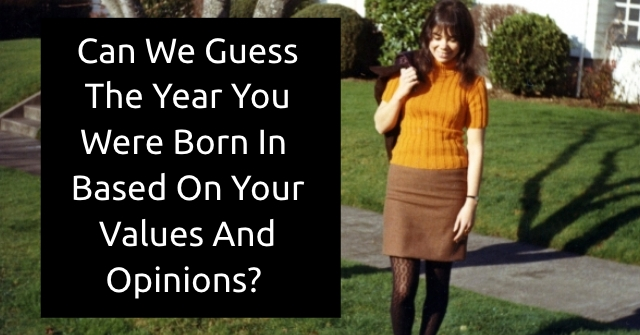 Can We Guess The Year You Were Born In Based On Your Values And Opinions?