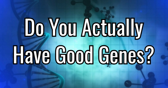 Do You Actually Have Good Genes?