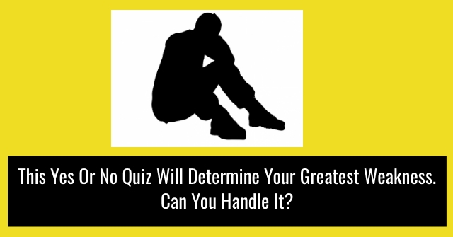 This Yes Or No Quiz Will Determine Your Greatest Weakness. Can You Handle It?