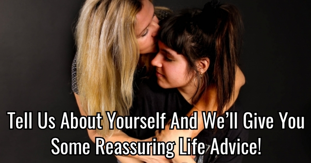 Tell Us About Yourself And We'll Give You Some Reassuring Life Advice!