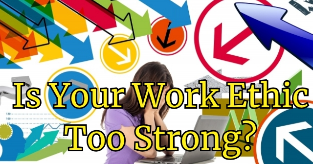 Is Your Work Ethic Too Strong?