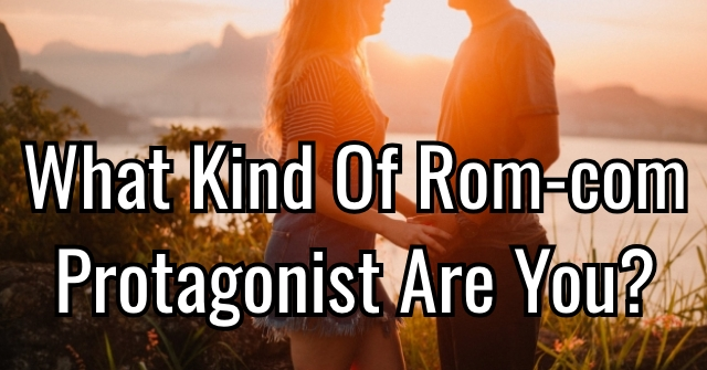 What Kind Of Rom-com Protagonist Are You?