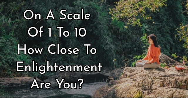 On A Scale Of 1 To 10 How Close To Enlightenment Are You?